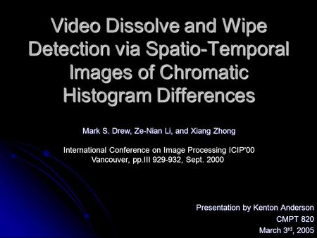 Video Dissolve and Wipe Detection via Spatio-Temporal Images of Chromatic Histogram Differences Presentation by Kenton Anderson CMPT 820 March 3 rd, 2005.