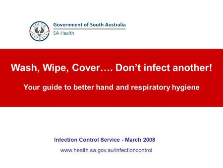 Wash, Wipe, Cover…. Don't infect another! Your guide to better hand and respiratory hygiene www.health.sa.gov.au/infectioncontrol Infection Control Service.