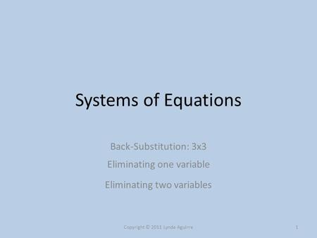Systems of Equations Back-Substitution: 3x3 Eliminating one variable Eliminating two variables Copyright © 2011 Lynda Aguirre1.
