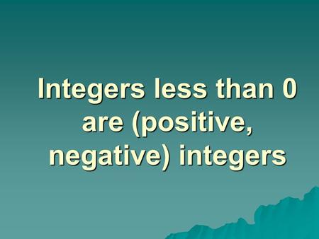 Integers less than 0 are (positive, negative) integers.