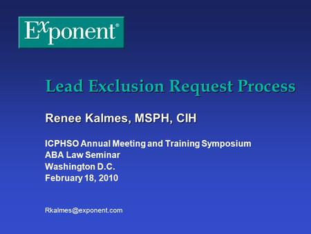 Lead Exclusion Request Process Renee Kalmes, MSPH, CIH ICPHSO Annual Meeting and Training Symposium ABA Law Seminar Washington D.C. February 18, 2010