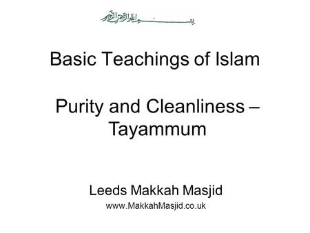 Basic Teachings of Islam Leeds Makkah Masjid www.MakkahMasjid.co.uk Purity and Cleanliness – Tayammum.