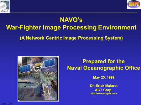 5/25/1999 NAVO's War-Fighter Image Processing Environment (A Network Centric Image Processing System) Prepared for the Naval Oceanographic Office May 25,