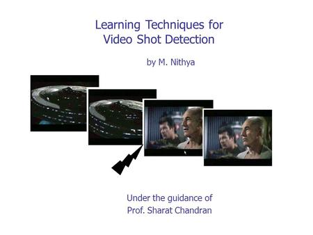 Learning Techniques for Video Shot Detection Under the guidance of Prof. Sharat Chandran by M. Nithya.