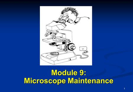 1 Module 9: Microscope Maintenance. 2 Learning Objectives Learning Objectives At the end of this module, you will be able to Store the microscope properly.