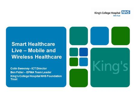 Smart Healthcare Live – Mobile and Wireless Healthcare Colin Sweeney - ICT Director Ben Fidler – EPMA Team Leader King's College Hospital NHS Foundation.