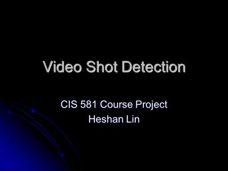 Video Shot Detection CIS 581 Course Project Heshan Lin.