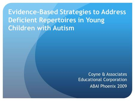 Evidence-Based Strategies to Address Deficient Repertoires in Young Children with Autism Coyne & Associates Educational Corporation ABAI Phoenix 2009.