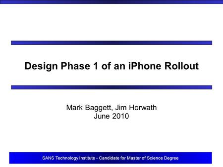 SANS Technology Institute - Candidate for Master of Science Degree Design Phase 1 of an iPhone Rollout Mark Baggett, Jim Horwath June 2010.
