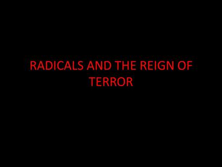 RADICALS AND THE REIGN OF TERROR. Divisions in the Legislative Assembly Despite having a new government many problems still existed. People were still.