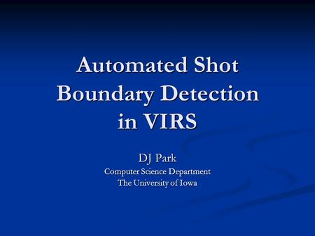 Automated Shot Boundary Detection in VIRS DJ Park Computer Science Department The University of Iowa.