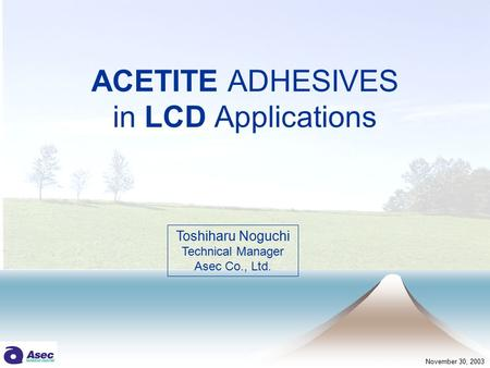 ACETITE ADHESIVES in LCD Applications Toshiharu Noguchi Technical Manager Asec Co., Ltd. November 30, 2003.