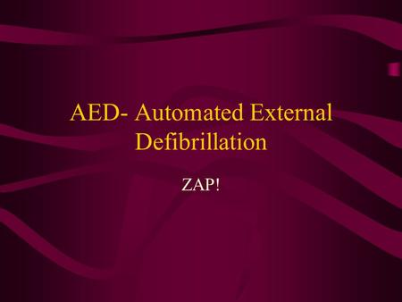 AED- Automated External Defibrillation ZAP!. The Shock of Your Life Each year approx 500,000 Americans die of cardiac arrest 95% do not survive Needs.