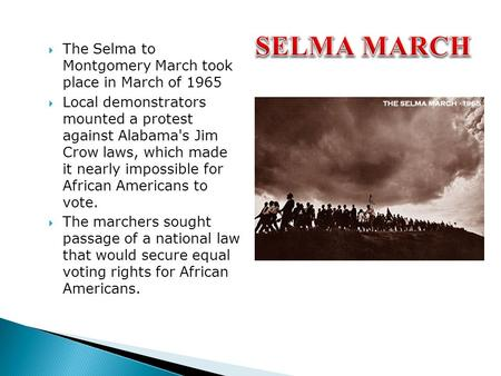  The Selma to Montgomery March took place in March of 1965  Local demonstrators mounted a protest against Alabama's Jim Crow laws, which made it nearly.