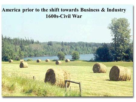 America prior to the shift towards Business & Industry 1600s-Civil War.