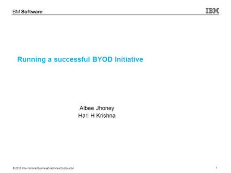 © 2013 International Business Machines Corporation 1 Running a successful BYOD Initiative Albee Jhoney Hari H Krishna.