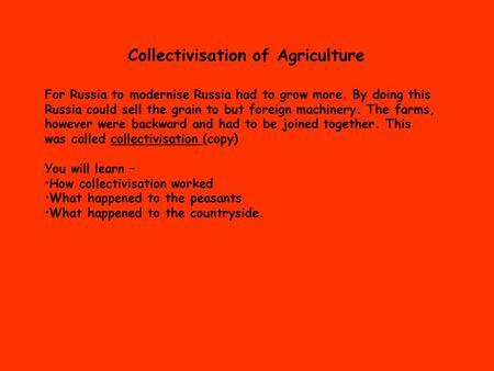 Collectivisation of Agriculture For Russia to modernise Russia had to grow more. By doing this Russia could sell the grain to but foreign machinery. The.