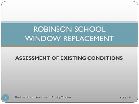 ASSESSMENT OF EXISTING CONDITIONS ROBINSON SCHOOL WINDOW REPLACEMENT 5/2/2015 1 Robinson School: Assessment of Existing Conditions.
