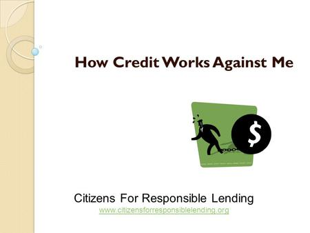 How Credit Works Against Me Citizens For Responsible Lending www.citizensforresponsiblelending.org www.citizensforresponsiblelending.org.
