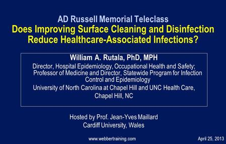 AD Russell Memorial Teleclass Does Improving Surface Cleaning and Disinfection Reduce Healthcare-Associated Infections? William A. Rutala, PhD, MPH Director,