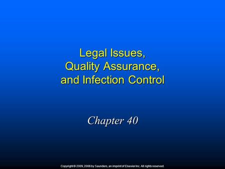Legal Issues, Quality Assurance, and Infection Control Chapter 40 Copyright © 2009, 2006 by Saunders, an imprint of Elsevier Inc. All rights reserved.