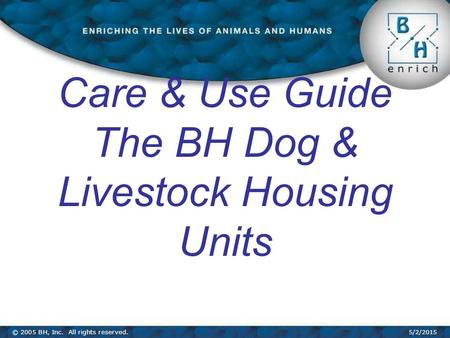 © 2005 BH, Inc. All rights reserved.5/2/2015 Care & Use Guide The BH Dog & Livestock Housing Units.