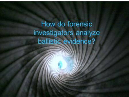 How do forensic investigators analyze ballistic evidence?
