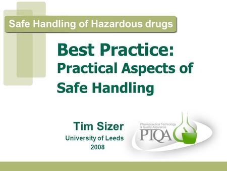Safe Handling of Hazardous drugs Tim Sizer University of Leeds 2008. Best Practice: Practical Aspects of Safe Handling.