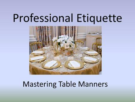 Professional Etiquette Mastering Table Manners. Coming to the Table At business meals, the host or lead business person should set clients first - and.