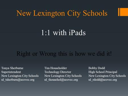 Right or Wrong this is how we did it! New Lexington City Schools 1:1 with iPads Bobby Dodd High School Principal New Lexington City Schools