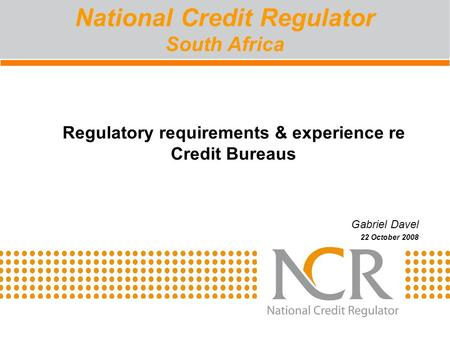 Regulatory requirements & experience re Credit Bureaus Gabriel Davel 22 October 2008 National Credit Regulator South Africa.
