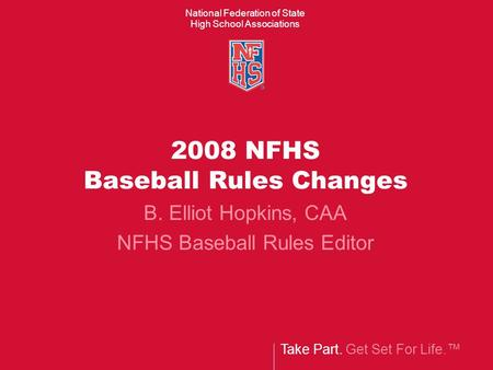 Take Part. Get Set For Life.™ National Federation of State High School Associations 2008 NFHS Baseball Rules Changes B. Elliot Hopkins, CAA NFHS Baseball.
