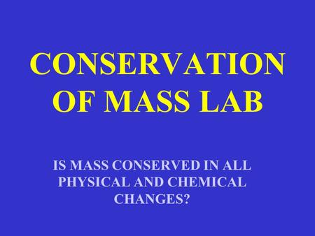 CONSERVATION OF MASS LAB IS MASS CONSERVED IN ALL PHYSICAL AND CHEMICAL CHANGES?