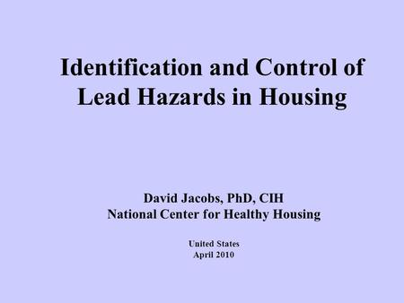 Identification and Control of Lead Hazards in Housing David Jacobs, PhD, CIH National Center for Healthy Housing United States April 2010.