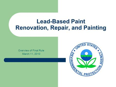 Lead-Based Paint Renovation, Repair, and Painting Overview of Final Rule March 11, 2010.