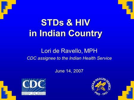 STDs & HIV in Indian Country Lori de Ravello, MPH CDC assignee to the Indian Health Service June 14, 2007.