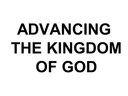 ADVANCING THE KINGDOM OF GOD. Reading: Isa 25:1- 9 NIV O LORD, you are my God; I will exalt you and praise your name, for in perfect faithfulness you.