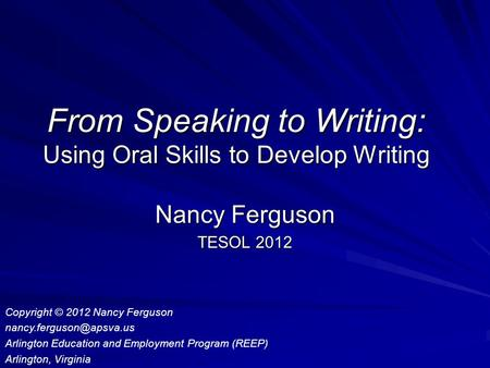 From Speaking to Writing: Using Oral Skills to Develop Writing Nancy Ferguson TESOL 2012 Copyright © 2012 Nancy Ferguson Arlington.