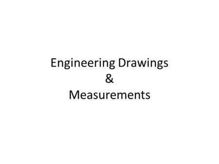 Engineering Drawings & Measurements. Information on a Drawing Materials Surface Finish Dimensions Tolerances Drawing Scale Assembly/Subassembly Finish.