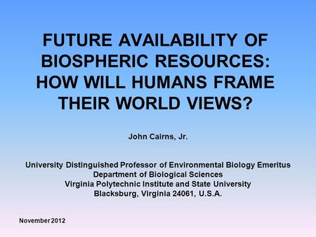 FUTURE AVAILABILITY OF BIOSPHERIC RESOURCES: HOW WILL HUMANS FRAME THEIR WORLD VIEWS? John Cairns, Jr. University Distinguished Professor of Environmental.