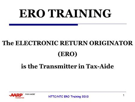 1 NTTC/NTC ERO Training 2010 Tax Year 2007 ERO TRAINING The ELECTRONIC RETURN ORIGINATOR (ERO) is the Transmitter in Tax-Aide.