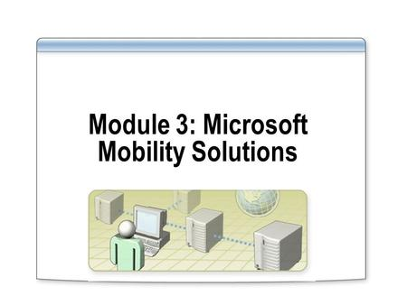 Module 3: Microsoft Mobility Solutions. Overview Microsoft Office Mobile Using Windows Mobile 5.0 with Exchange Server 2003 Using Windows Mobile 5.0 with.