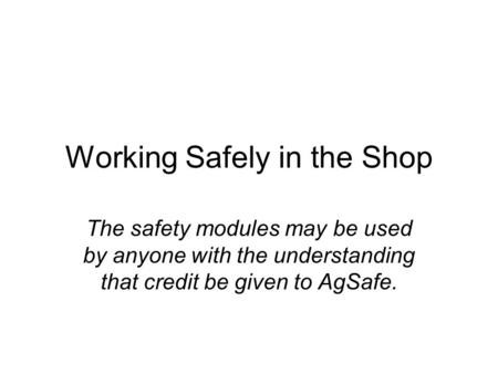 Working Safely in the Shop The safety modules may be used by anyone with the understanding that credit be given to AgSafe.