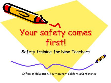 Your safety comes first! Safety training for New Teachers Office of Education, Southeastern California Conference.
