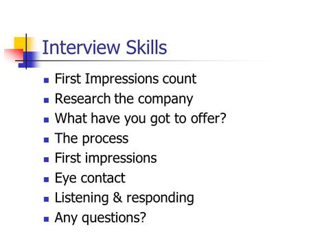 Interview Skills First Impressions count Research the company What have you got to offer? The process First impressions Eye contact Listening & responding.