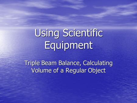 Using Scientific Equipment Triple Beam Balance, Calculating Volume of a Regular Object.