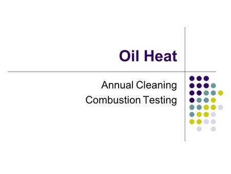 Oil Heat Annual Cleaning Combustion Testing. The Annual Tune-Up Oil equipment must be serviced on a yearly basis. The annual cleaning must be done once.