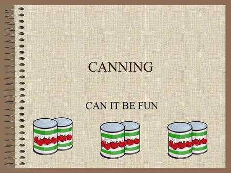 CANNING CAN IT BE FUN. EQUIPMENT NEEDED Paring knife Table knife Funnel Canning jars Jar rings Jar lids Clean wash cloth Small sauce pan Large sauce pan.