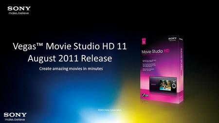 Vegas™ Movie Studio HD 11 August 2011 Release Create amazing movies in minutes ©2011 Sony Corporation.