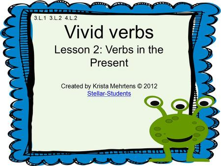 Vivid verbs Lesson 2: Verbs in the Present Created by Krista Mehrtens © 2012 Stellar-Students 3.L.1 3.L.2 4.L.2.